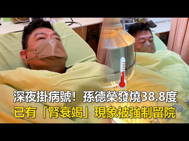 深夜掛病號!孫德榮發燒38.8度 已有「腎衰竭」現象被強制留院|鏡週刊