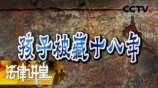 《法律讲堂(生活版)》 20190516 孩子被藏十八年| CCTV社会与法