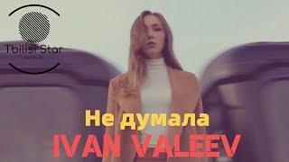IVAN VALEEV - Не думала (Премьера, Клип 2019)