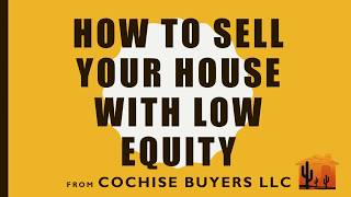 How to Sell Your House with Low Equity-Cochise Buyers LLC