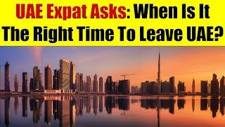 UAE Expat Asks: What Is The Right Time To Leave UAE?