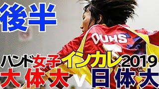 ハンド女子2019インカレ三回戦【大阪体育-日本体育】後半