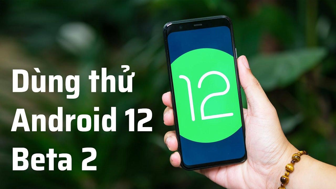Dùng thử Android 12 Beta 2 - mượt hơn và bảo mật hơn