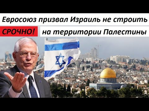 ЕВРОСОЮЗ призвал Израиль ОТКА3АТЬСЯ от строительства поселений в Палестине - НОВОСТИ МИРА