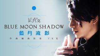 V.K克 [ 藍月流影  Blue Moon Shadow ] Official MV