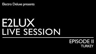 Electro Deluxe - E2lux Live Session Ep. II : Turkey