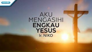 Aku Mengasihi Engkau Yesus - Ir. Niko (Video Lyric)