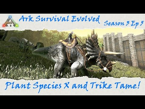 Ark Survival Evolved S3E5: Plant Species X and Trike Tame
