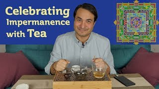 CELEBRATING IMPERMANENCE - How Tea can Reduce Fear and Increase  Joy!