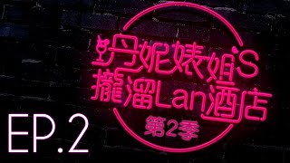 【丹妮婊姐's攏溜Lan酒店 Season2 EP.2】女人情場稱霸的精髓!