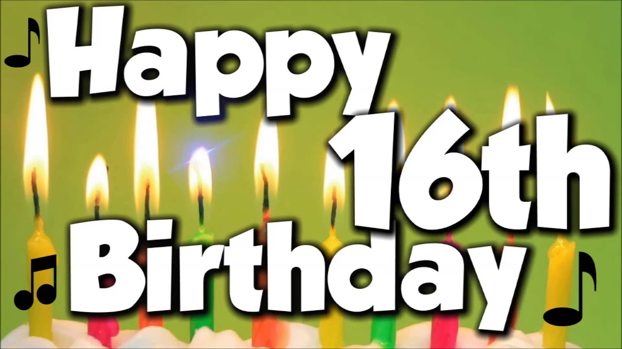 Happy 16th Birthday Happy Birthday To You Song Youtube Happy Sixteenth Birthday Wishes
