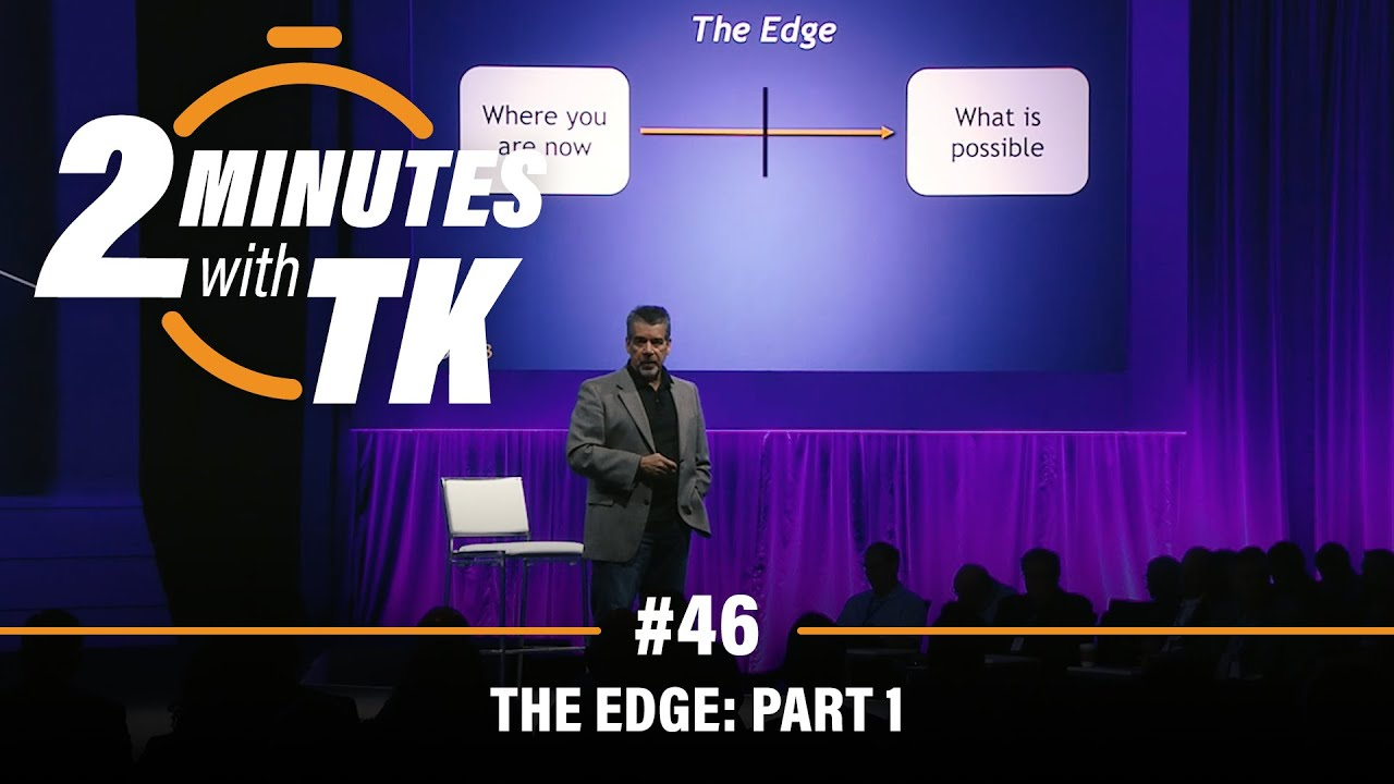 2 Minutes with TK #46: The Edge, Part 1
