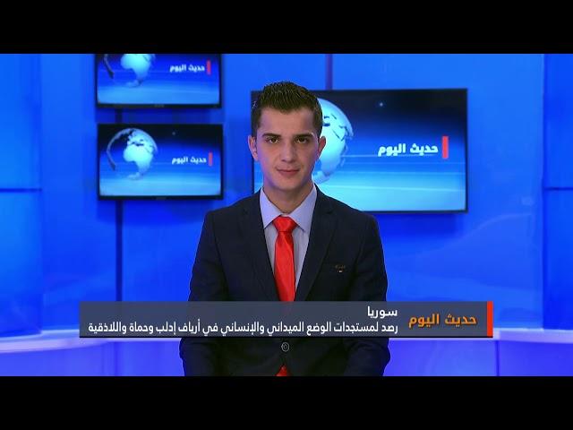 حديث اليوم: رصد لمستجدات الوضع الميداني والإنساني في أرياف إدلب وحماة والاذقية