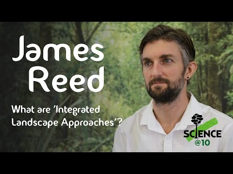 CIFOR's Science@10 – James Reed on 'Integrated Landscape Approaches'