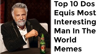 Top 10 Dos Equis Most Interesting Man In The World Memes