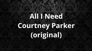 All I Need - Courtney Parker (ORIGINAL)