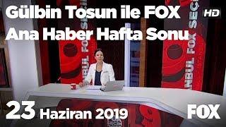 23 Haziran 2019 Gülbin Tosun ile FOX Ana Haber Hafta Sonu