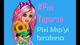 #PixiYaparsa / Pixi Msp'yi Bırakırsa... /Msp Gül/