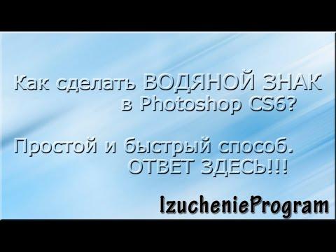 Как сделать ВОДЯНОЙ знак в Photoshop CS6. Просто и быстро. Видео №1.