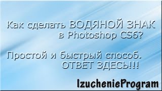 Как сделать ВОДЯНОЙ знак в Photoshop CS6. Просто и быстро. Видео №1.(Видео №1. Как создавать водяной знак с помощью программі Photoshop CS6. Записала два варианта как можно сделать..., 2014-09-12T12:30:53.000Z)