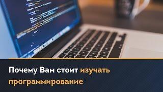 Почему Вам стоит изучать программирование