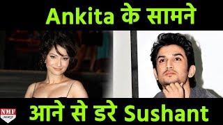 Ankita के सामने आने से डर गए Sushant, जानिए क्या है पूरी खबर