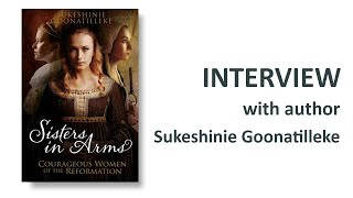 Sisters in Arms: Courageous women of the reformation - Author Interview - Sukeshinie Goonatilleke