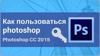 Как пользоваться фотошопом/Photoshop CC 2015