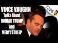 Vince Vaughn On Trump, Meryl Streep & Mel Gibson