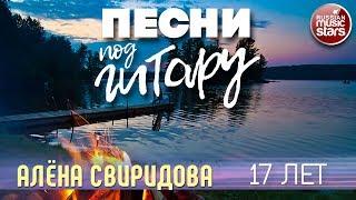 ПЕСНИ ПОД ГИТАРУ ✬ 17 ЛЕТ ✬ АЛЁНА СВИРИДОВА