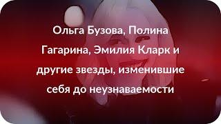 Ольга Бузова, Полина Гагарина, Эмилия Кларк и другие звезды, изменившие себя до неузнаваемости