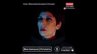 #001 Desconstruindo o Mundo - Béia Carvalho | Desconstruindo o Futuro
