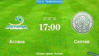 астана - Селтик. Лига Чемпионов 2016 Обзор матча