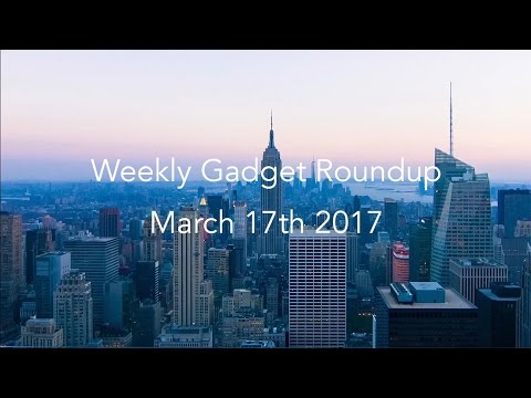 Weekly Gadget Roundup - March 17th 2017