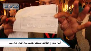 بالفيديو| أمين صندوق النقابات المستقلة يكشف فساد اتحاد عمال مصر.
