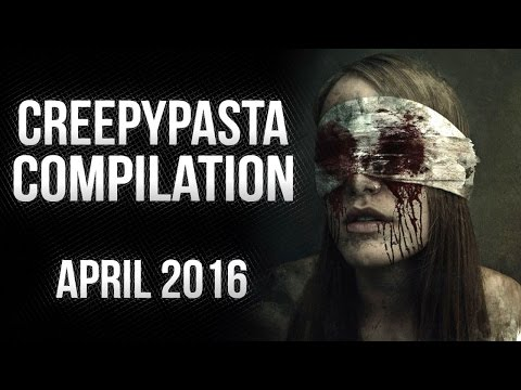 CREEPYPASTA COMPILATION- APRIL 2016