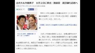 永井大&中越典子 8月2日に挙式・披露宴 渡辺謙も出席へ 8月2日に挙...