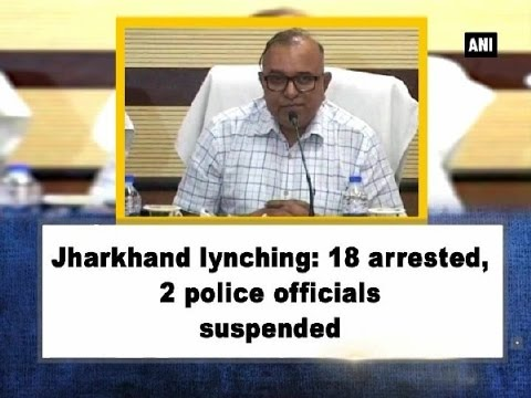 Jharkhand lynching: 18 arrested, 2 police officials suspended - Jharkhand News