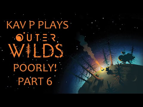 Kav P Plays Outer Wilds Poorly! Part 6