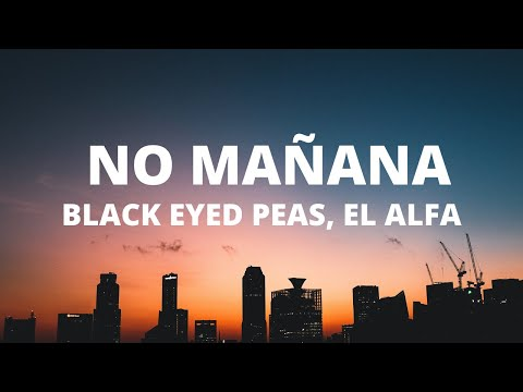 Black Eyed Peas, El Alfa - NO MAÑANA (Letra / Lyrics)