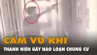 Một nam thanh niên tay lăm lăm vũ khí - ném chất nổ vào căn hộ chung cư