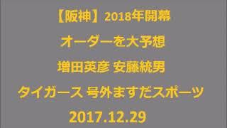 20171229 【阪神】2018年開幕オーダーを大予想 増田英彦 安藤統男 タイ...