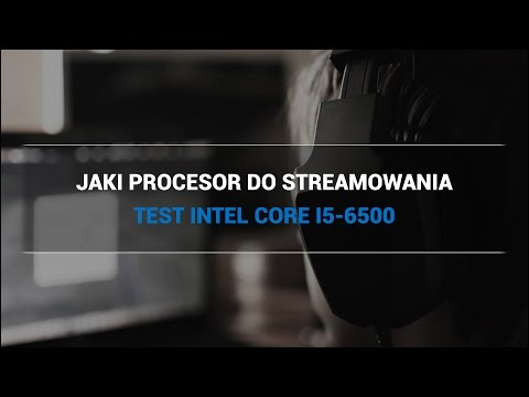 Jaki procesor do streamowania? TEST Intel Core i5-6500