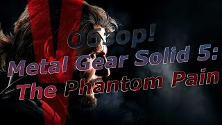 Metal Gear Solid V The Phantom Pain - Обзор?!