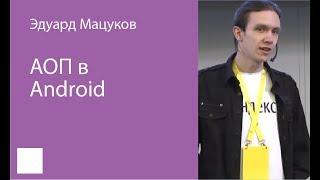001. АОП в Android — Эдуард Мацуков