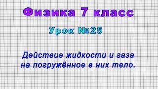 Физика 7 класс (Урок№25 - Действие жидкости и газа на погружённое в них тело.)