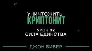 Уничтожить криптонит - урок 02 Сила единства (Джон Бивер)