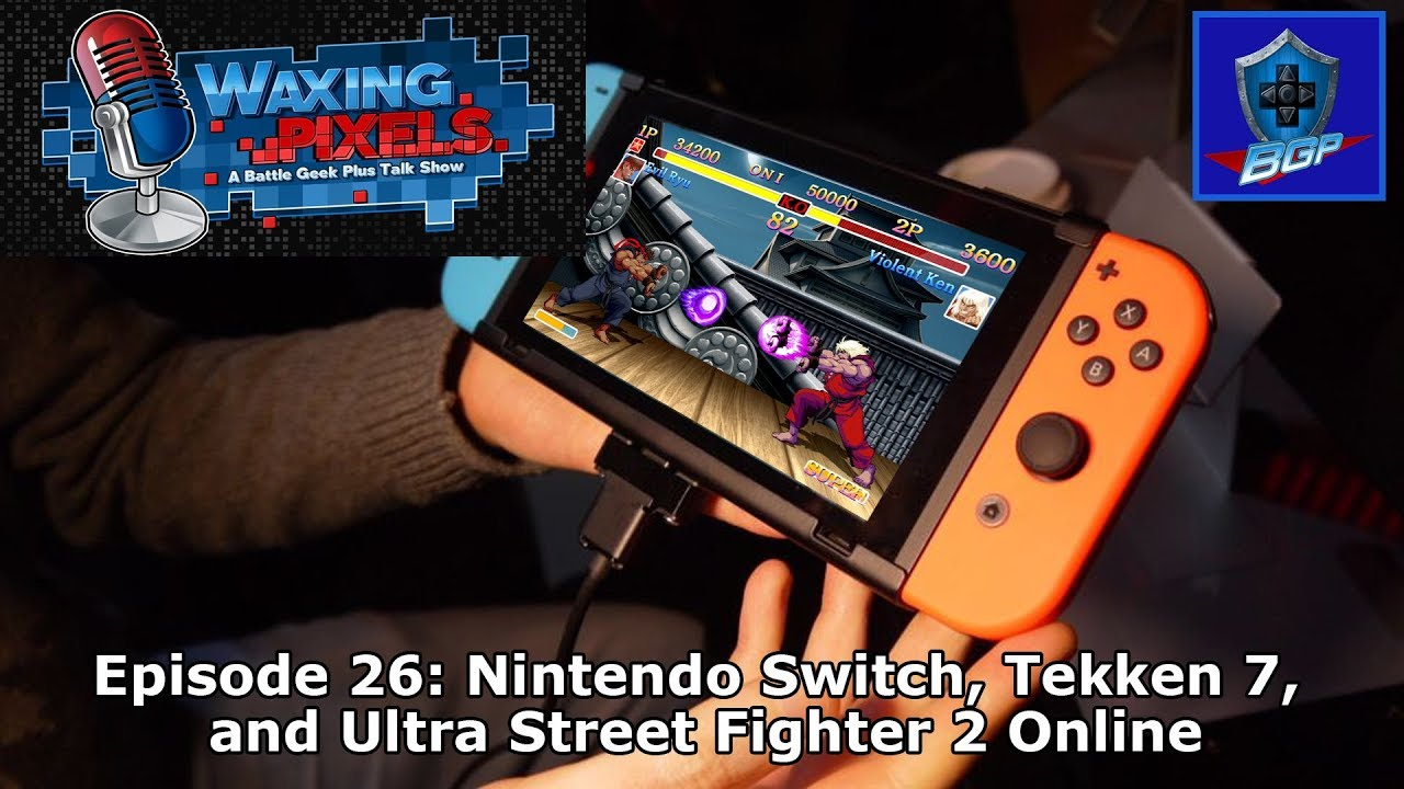 Waxing Pixels Podcast Episode 26 Nintendo Switch Tekken 7 And Ultra Street Fighter 2 Online Youtube