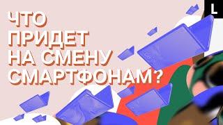 КОНЕЦ СМАРТФОНОВ | Гибкие экраны и умные очки вместо iPhone