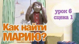 КАК НАЙТИ МАРИЮ? Урок 6 Сцена 1 | Время говорить по-русски!